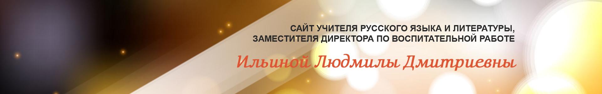 Сайт учителя русского языка и литературы, заместителя директора по воспитательной работе Ильиной Людмилы Дмитриевны
